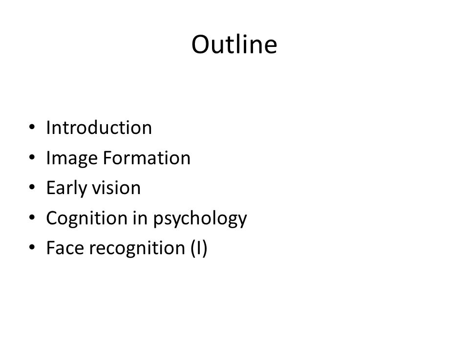 Outline Introduction Image Formation Early vision Cognition in psychology Face recognition (I)