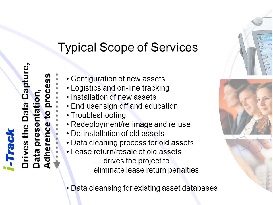 Typical Scope of Services Configuration of new assets Logistics and on-line tracking Installation of new assets End user sign off and education Troubleshooting Redeployment/re-image and re-use De-installation of old assets Data cleaning process for old assets Lease return/resale of old assets ….drives the project to eliminate lease return penalties Data cleansing for existing asset databases Drives the Data Capture, Data presentation, Adherence to process