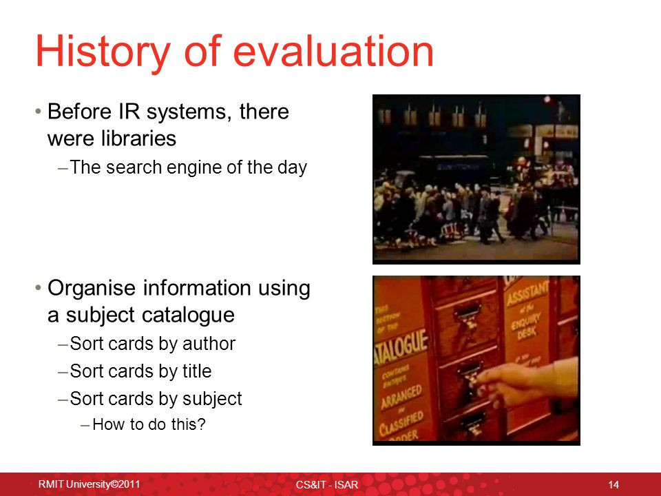 RMIT University©2011 CS&IT - ISAR 14 History of evaluation Before IR systems, there were libraries –The search engine of the day Organise information using a subject catalogue –Sort cards by author –Sort cards by title –Sort cards by subject –How to do this