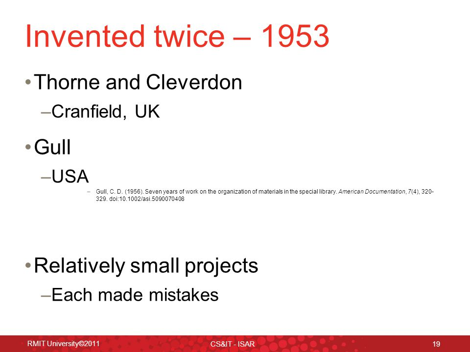 RMIT University©2011 CS&IT - ISAR 19 Invented twice – 1953 Thorne and Cleverdon –Cranfield, UK Gull –USA –Gull, C.