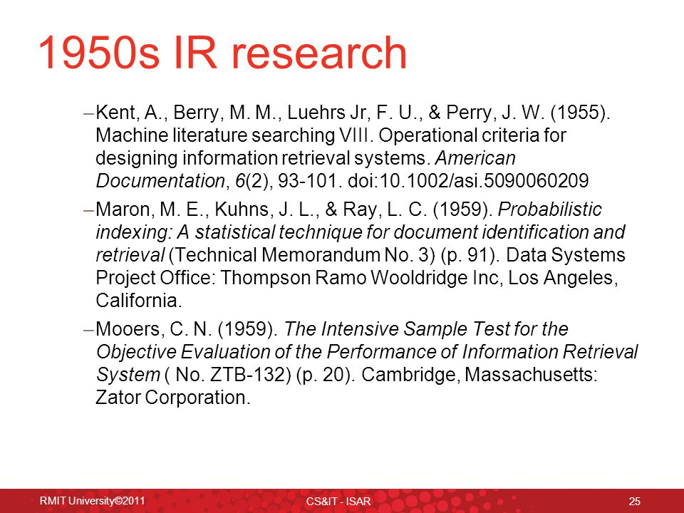 RMIT University©2011 CS&IT - ISAR 25 1950s IR research –Kent, A., Berry, M.