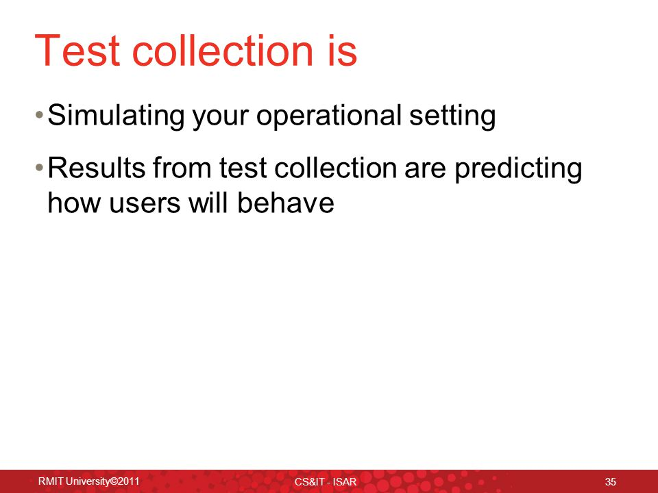 RMIT University©2011 CS&IT - ISAR 35 Test collection is Simulating your operational setting Results from test collection are predicting how users will behave