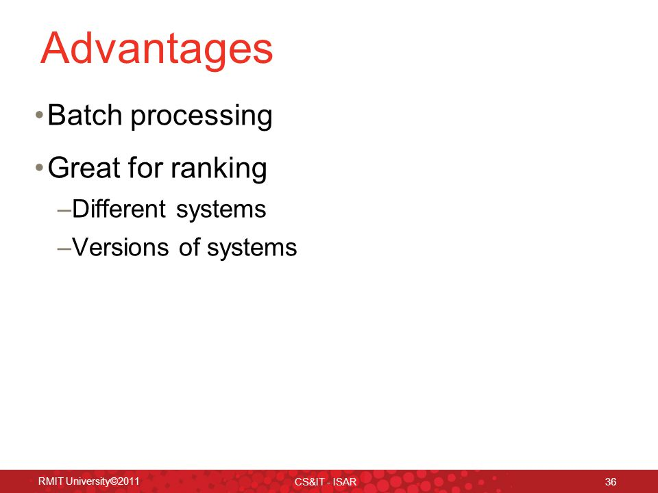 RMIT University©2011 CS&IT - ISAR 36 Advantages Batch processing Great for ranking –Different systems –Versions of systems