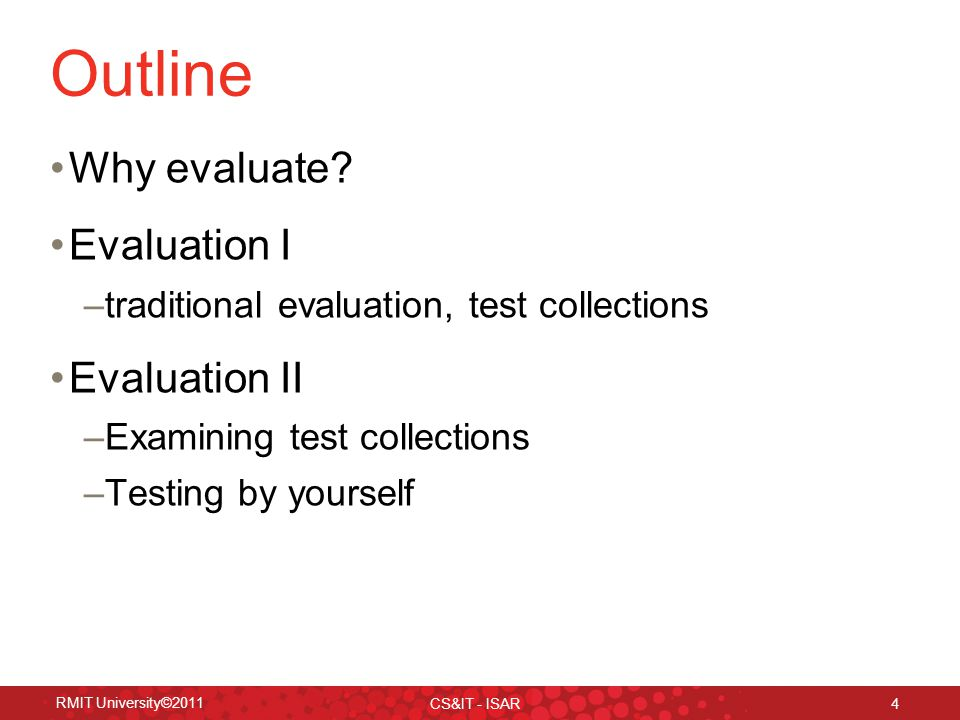 RMIT University©2011 CS&IT - ISAR 4 Outline Why evaluate.