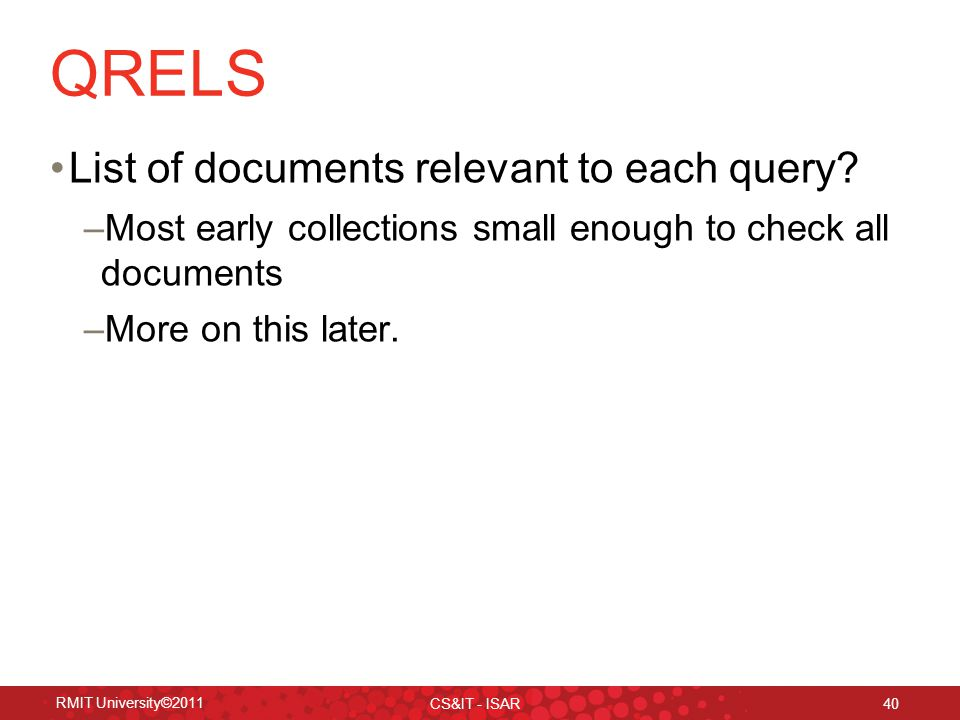 RMIT University©2011 CS&IT - ISAR 40 QRELS List of documents relevant to each query.