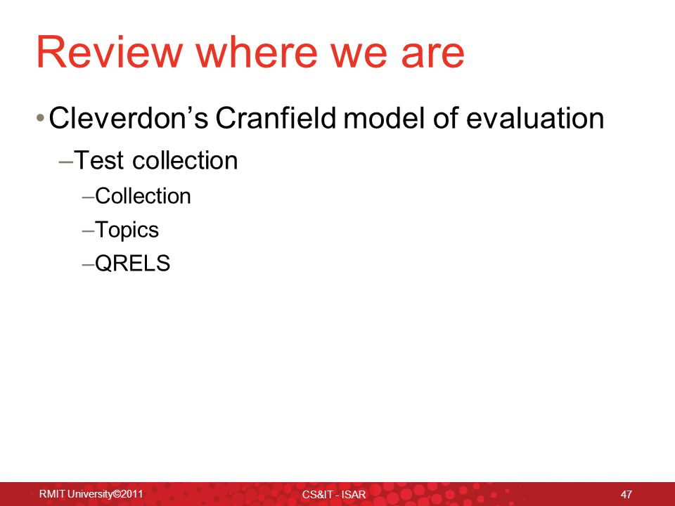 RMIT University©2011 CS&IT - ISAR 47 Review where we are Cleverdon's Cranfield model of evaluation –Test collection –Collection –Topics –QRELS