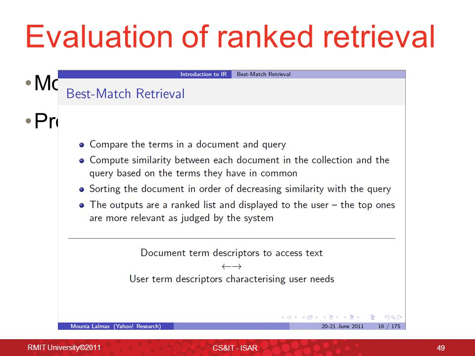 RMIT University©2011 CS&IT - ISAR 49 Evaluation of ranked retrieval Most retrieval systems are not Boolean Produce ranked output