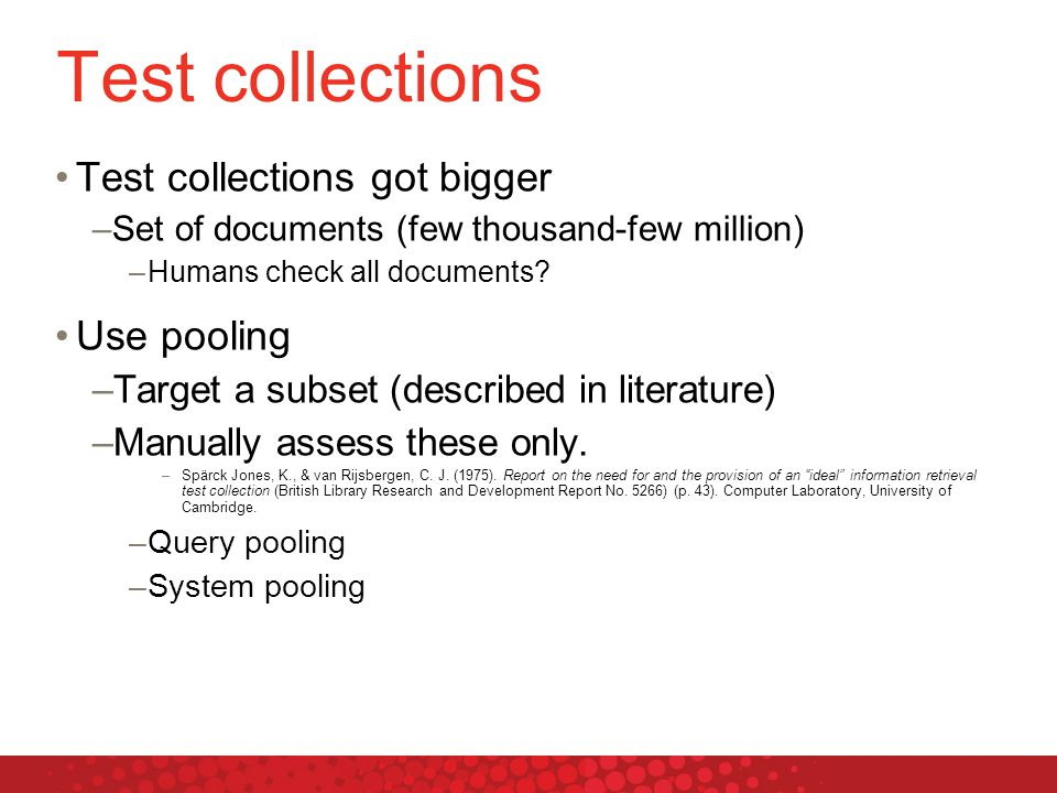 Test collections Test collections got bigger –Set of documents (few thousand-few million) –Humans check all documents.