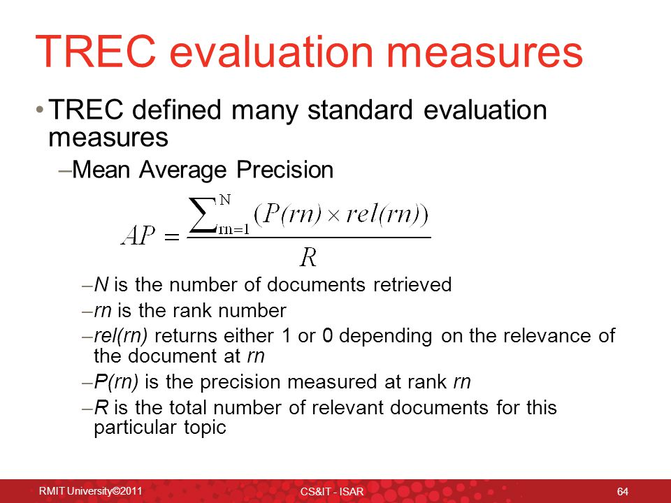 TREC evaluation measures TREC defined many standard evaluation measures –Mean Average Precision –N is the number of documents retrieved –rn is the rank number –rel(rn) returns either 1 or 0 depending on the relevance of the document at rn –P(rn) is the precision measured at rank rn –R is the total number of relevant documents for this particular topic RMIT University©2011 CS&IT - ISAR 64