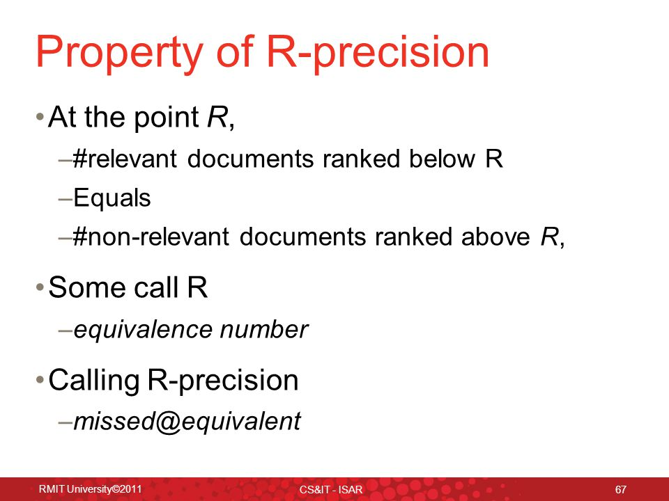 Property of R-precision At the point R, –#relevant documents ranked below R –Equals –#non-relevant documents ranked above R, Some call R –equivalence number Calling R-precision –missed@equivalent RMIT University©2011 CS&IT - ISAR 67