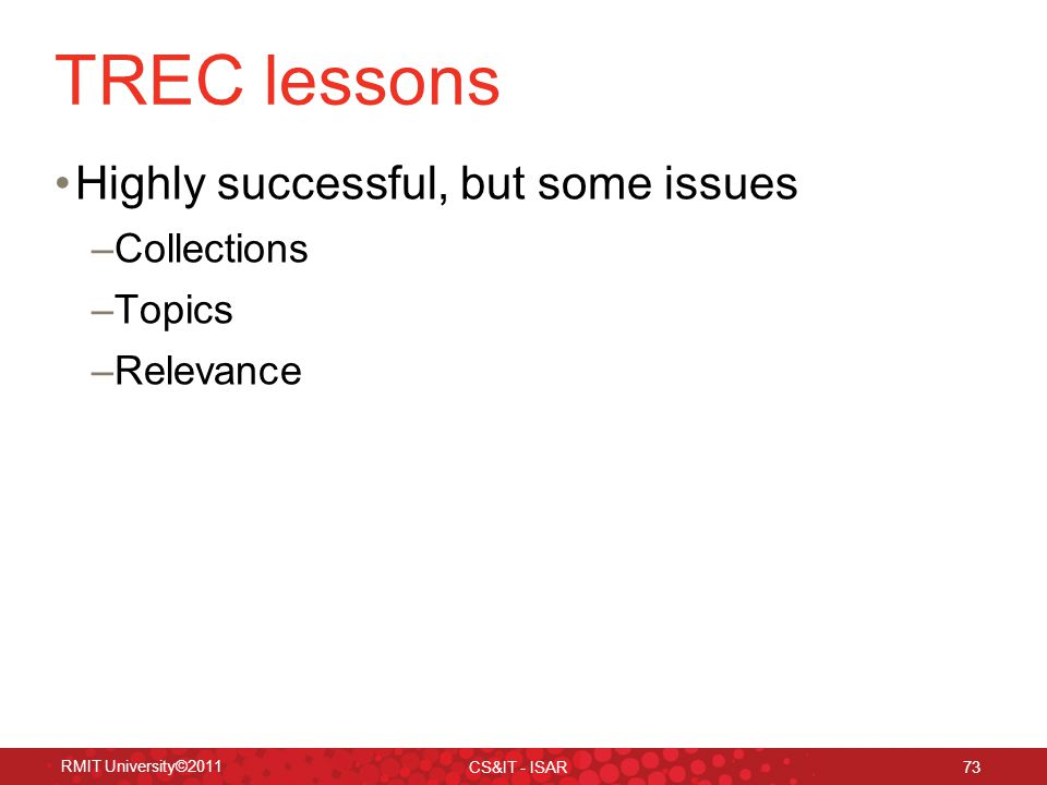 TREC lessons Highly successful, but some issues –Collections –Topics –Relevance RMIT University©2011 CS&IT - ISAR 73