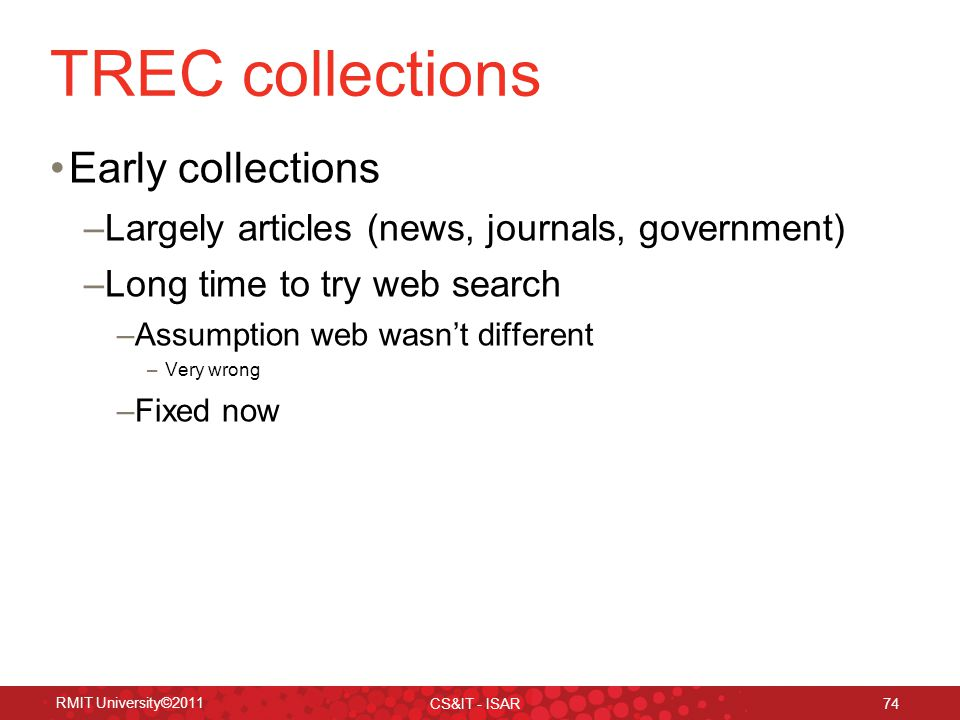 TREC collections Early collections –Largely articles (news, journals, government) –Long time to try web search –Assumption web wasn't different –Very wrong –Fixed now RMIT University©2011 CS&IT - ISAR 74
