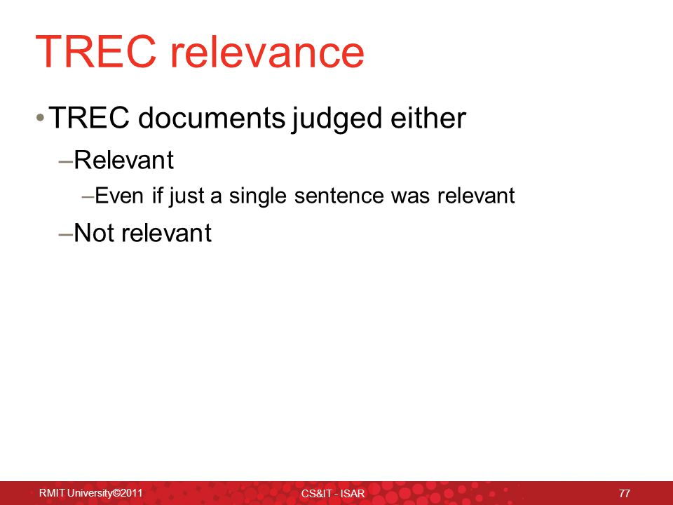 TREC relevance TREC documents judged either –Relevant –Even if just a single sentence was relevant –Not relevant RMIT University©2011 CS&IT - ISAR 77