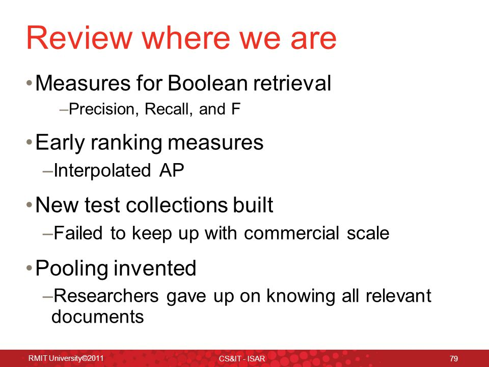 RMIT University©2011 CS&IT - ISAR 79 Review where we are Measures for Boolean retrieval –Precision, Recall, and F Early ranking measures –Interpolated AP New test collections built –Failed to keep up with commercial scale Pooling invented –Researchers gave up on knowing all relevant documents