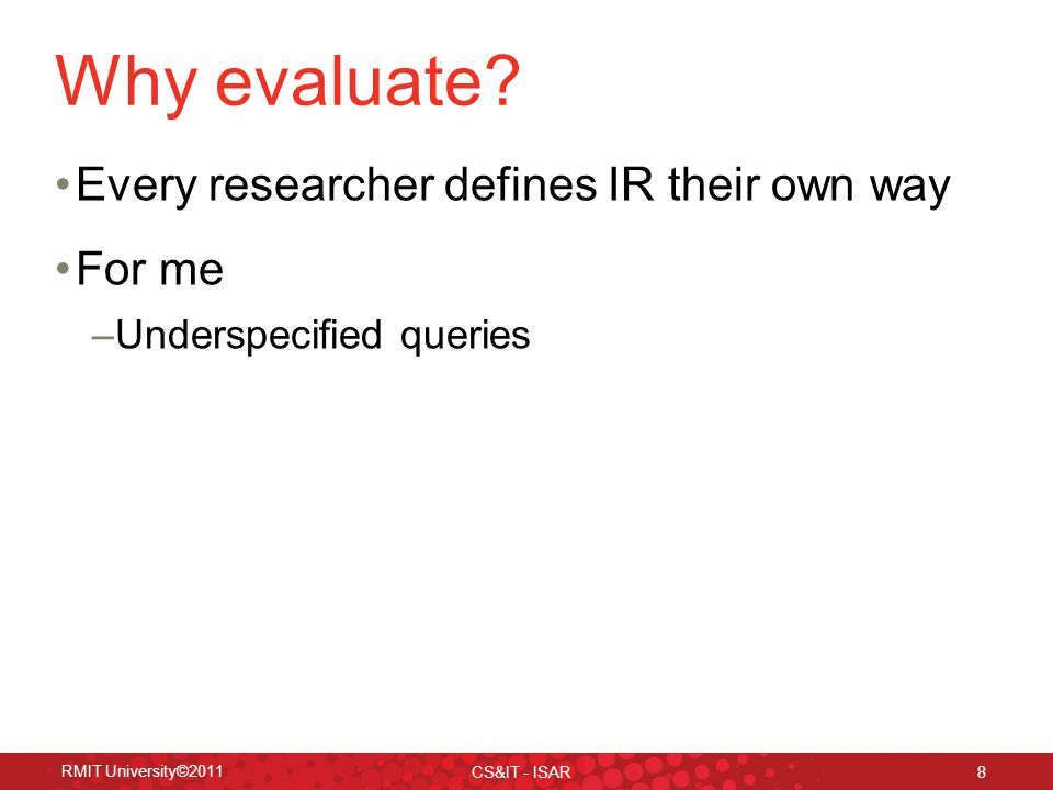 RMIT University©2011 CS&IT - ISAR 8 Why evaluate.