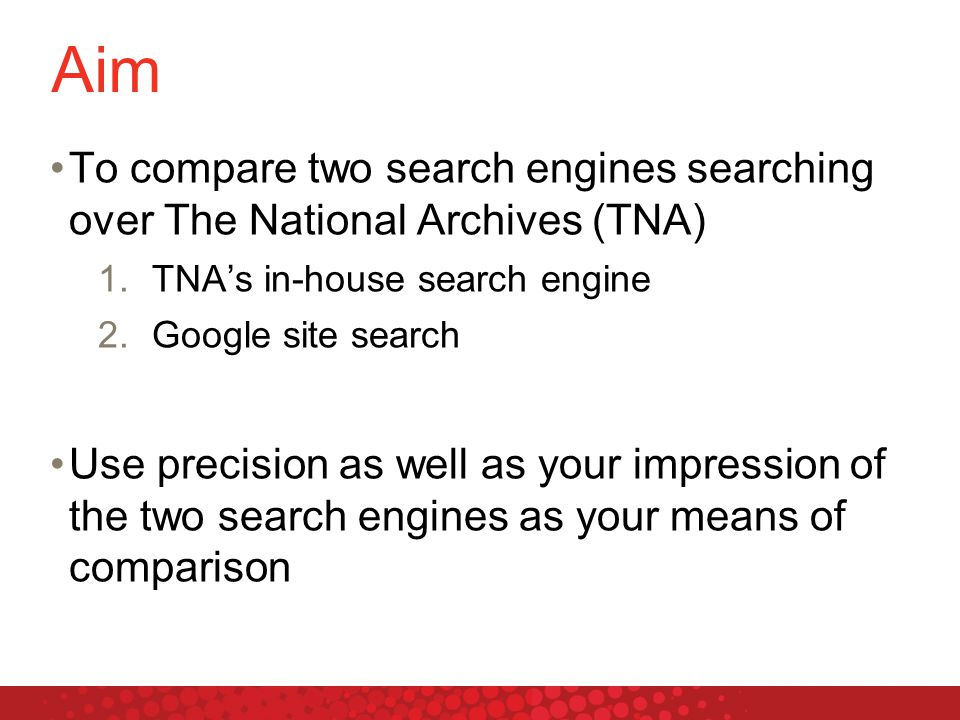 Aim To compare two search engines searching over The National Archives (TNA) 1.TNA's in-house search engine 2.Google site search Use precision as well as your impression of the two search engines as your means of comparison