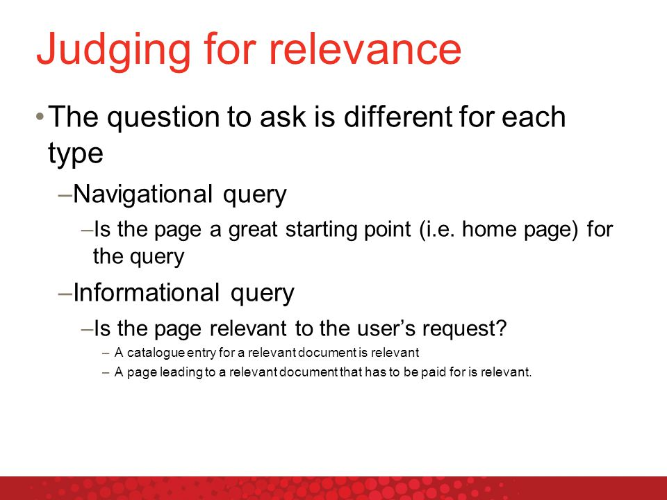Judging for relevance The question to ask is different for each type –Navigational query –Is the page a great starting point (i.e.