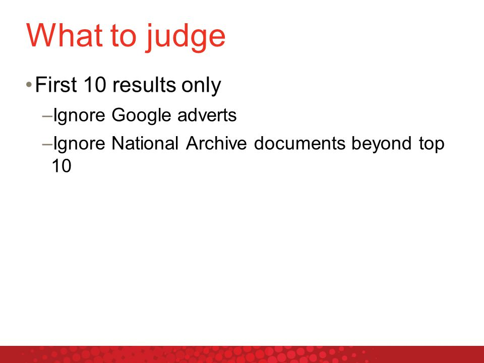 What to judge First 10 results only –Ignore Google adverts –Ignore National Archive documents beyond top 10