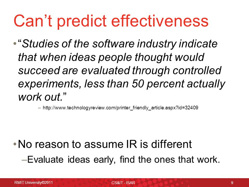 RMIT University©2011 CS&IT - ISAR 9 Can't predict effectiveness Studies of the software industry indicate that when ideas people thought would succeed are evaluated through controlled experiments, less than 50 percent actually work out. –http://www.technologyreview.com/printer_friendly_article.aspx id=32409 No reason to assume IR is different –Evaluate ideas early, find the ones that work.