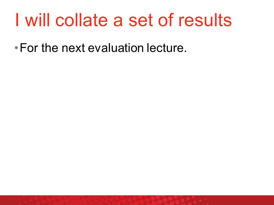 I will collate a set of results For the next evaluation lecture.