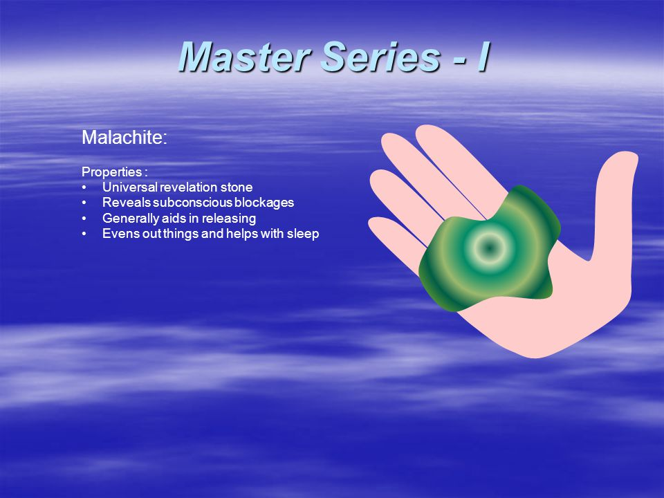 Malachite: Properties : Universal revelation stone Reveals subconscious blockages Generally aids in releasing Evens out things and helps with sleep Master Series - I