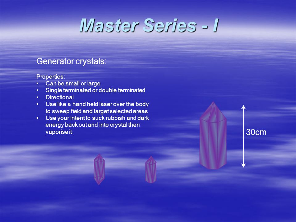 Generator crystals: Properties: Can be small or large Single terminated or double terminated Directional Use like a hand held laser over the body to sweep field and target selected areas Use your intent to suck rubbish and dark energy back out and into crystal then vaporise it Master Series - I 30cm