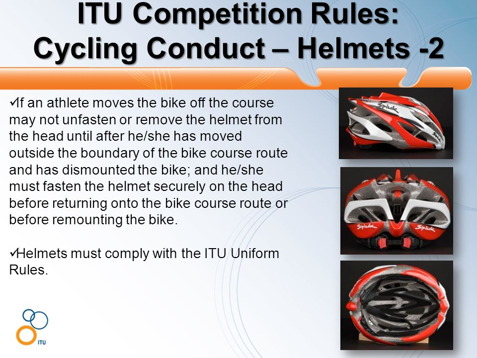 ITU Competition Rules: Cycling Conduct – Helmets -2 If an athlete moves the bike off the course may not unfasten or remove the helmet from the head until after he/she has moved outside the boundary of the bike course route and has dismounted the bike; and he/she must fasten the helmet securely on the head before returning onto the bike course route or before remounting the bike.