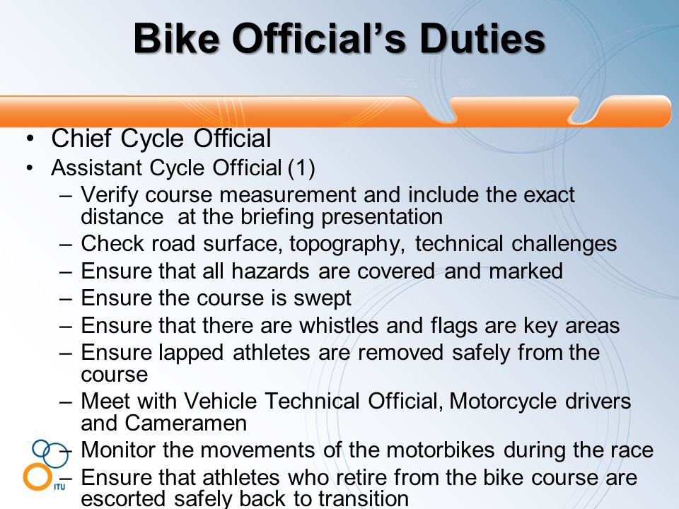 Bike Official's Duties Chief Cycle Official Assistant Cycle Official (1) –Verify course measurement and include the exact distance at the briefing presentation –Check road surface, topography, technical challenges –Ensure that all hazards are covered and marked –Ensure the course is swept –Ensure that there are whistles and flags are key areas –Ensure lapped athletes are removed safely from the course –Meet with Vehicle Technical Official, Motorcycle drivers and Cameramen –Monitor the movements of the motorbikes during the race –Ensure that athletes who retire from the bike course are escorted safely back to transition