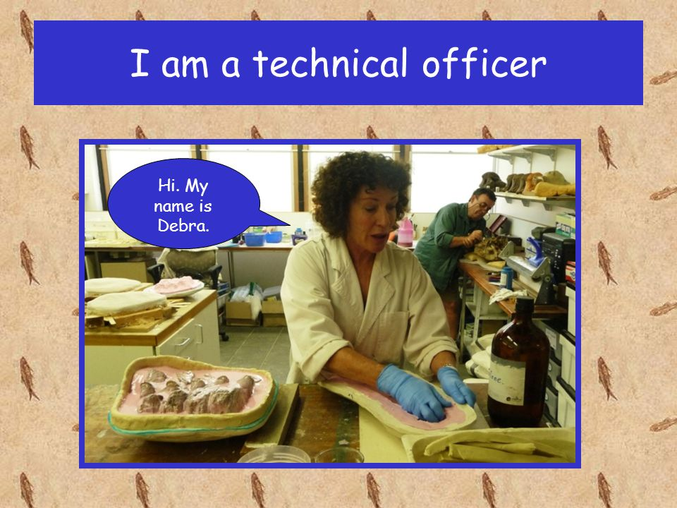 I am a technical officer Hi. My name is Debra.