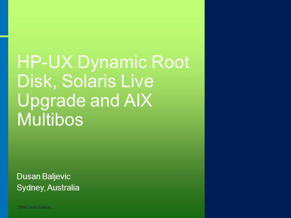 2009 Dusan Baljevic HP-UX Dynamic Root Disk, Solaris Live Upgrade and AIX Multibos Dusan Baljevic Sydney, Australia