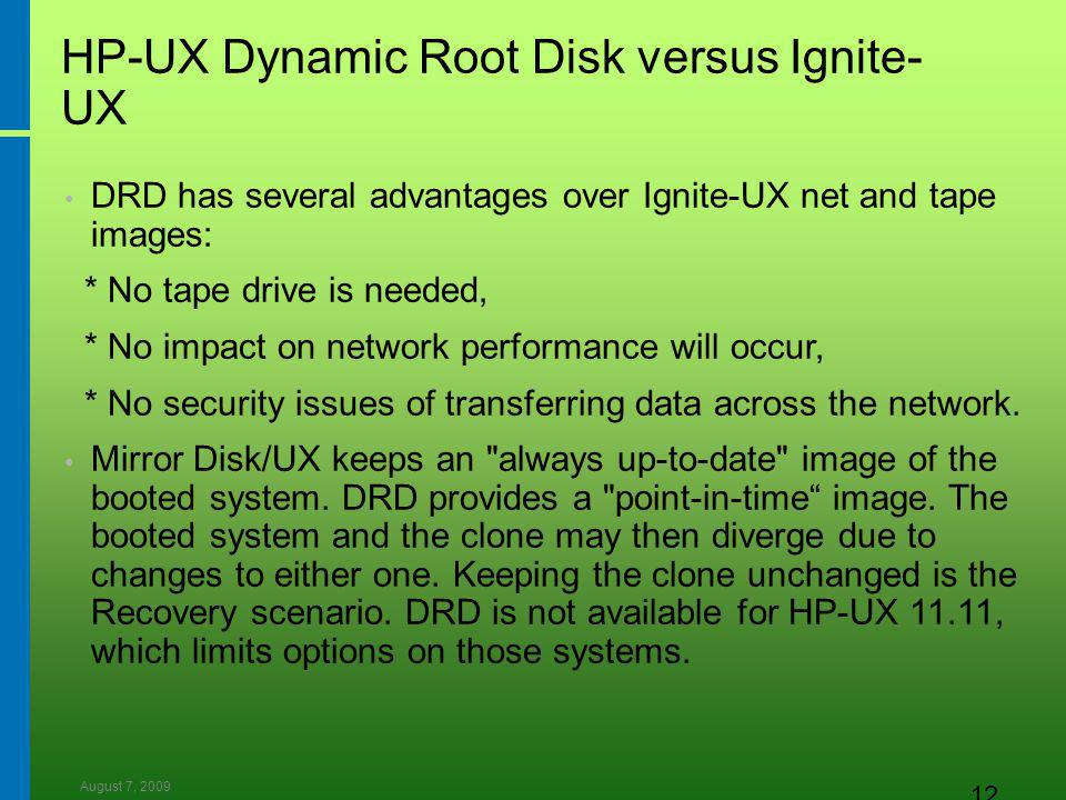 August 7, 2009 12 HP-UX Dynamic Root Disk versus Ignite- UX DRD has several advantages over Ignite-UX net and tape images: * No tape drive is needed, * No impact on network performance will occur, * No security issues of transferring data across the network.