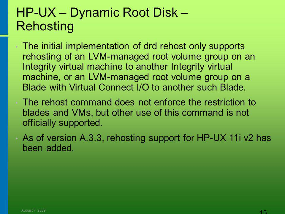 August 7, 2009 15 HP-UX – Dynamic Root Disk – Rehosting The initial implementation of drd rehost only supports rehosting of an LVM-managed root volume group on an Integrity virtual machine to another Integrity virtual machine, or an LVM-managed root volume group on a Blade with Virtual Connect I/O to another such Blade.