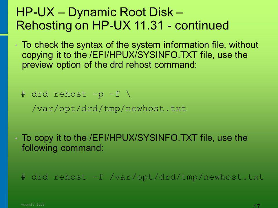 August 7, 2009 17 HP-UX – Dynamic Root Disk – Rehosting on HP-UX 11.31 - continued To check the syntax of the system information file, without copying it to the /EFI/HPUX/SYSINFO.TXT file, use the preview option of the drd rehost command: # drd rehost –p –f \ /var/opt/drd/tmp/newhost.txt To copy it to the /EFI/HPUX/SYSINFO.TXT file, use the following command: # drd rehost –f /var/opt/drd/tmp/newhost.txt