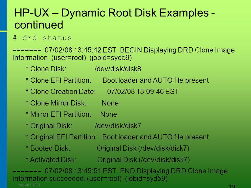 August 7, 2009 19 HP-UX – Dynamic Root Disk Examples - continued # drd status ======= 07/02/08 13:45:42 EST BEGIN Displaying DRD Clone Image Information (user=root) (jobid=syd59) * Clone Disk: /dev/disk/disk8 * Clone EFI Partition: Boot loader and AUTO file present * Clone Creation Date: 07/02/08 13:09:46 EST * Clone Mirror Disk: None * Mirror EFI Partition: None * Original Disk: /dev/disk/disk7 * Original EFI Partition: Boot loader and AUTO file present * Booted Disk: Original Disk (/dev/disk/disk7) * Activated Disk: Original Disk (/dev/disk/disk7) ======= 07/02/08 13:45:51 EST END Displaying DRD Clone Image Information succeeded.