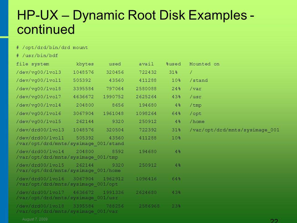 August 7, 2009 22 HP-UX – Dynamic Root Disk Examples - continued # /opt/drd/bin/drd mount # /usr/bin/bdf file system kbytes used avail %used Mounted on /dev/vg00/lvol3 1048576 320456 722432 31% / /dev/vg00/lvol1 505392 43560 411288 10% /stand /dev/vg00/lvol8 3395584 797064 2580088 24% /var /dev/vg00/lvol7 4636672 1990752 2625264 43% /usr /dev/vg00/lvol4 204800 8656 194680 4% /tmp /dev/vg00/lvol6 3067904 1961048 1098264 64% /opt /dev/vg00/lvol5 262144 9320 250912 4% /home /dev/drd00/lvol3 1048576 320504 722392 31% /var/opt/drd/mnts/sysimage_001 /dev/drd00/lvol1 505392 43560 411288 10% /var/opt/drd/mnts/sysimage_001/stand /dev/drd00/lvol4 204800 8592 194680 4% /var/opt/drd/mnts/sysimage_001/tmp /dev/drd00/lvol5 262144 9320 250912 4% /var/opt/drd/mnts/sysimage_001/home /dev/drd00/lvol6 3067904 1962912 1096416 64% /var/opt/drd/mnts/sysimage_001/opt /dev/drd00/lvol7 4636672 1991336 2624680 43% /var/opt/drd/mnts/sysimage_001/usr /dev/drd00/lvol8 3395584 788256 2586968 23% /var/opt/drd/mnts/sysimage_001/var