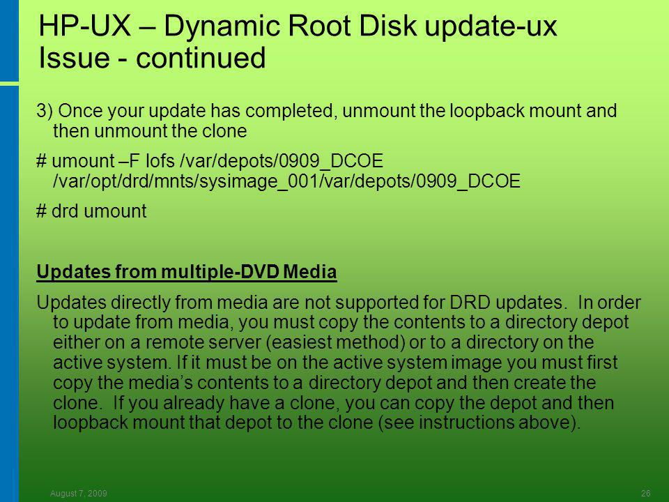 August 7, 200926 HP-UX – Dynamic Root Disk update-ux Issue - continued 3) Once your update has completed, unmount the loopback mount and then unmount the clone # umount –F lofs /var/depots/0909_DCOE /var/opt/drd/mnts/sysimage_001/var/depots/0909_DCOE # drd umount Updates from multiple-DVD Media Updates directly from media are not supported for DRD updates.