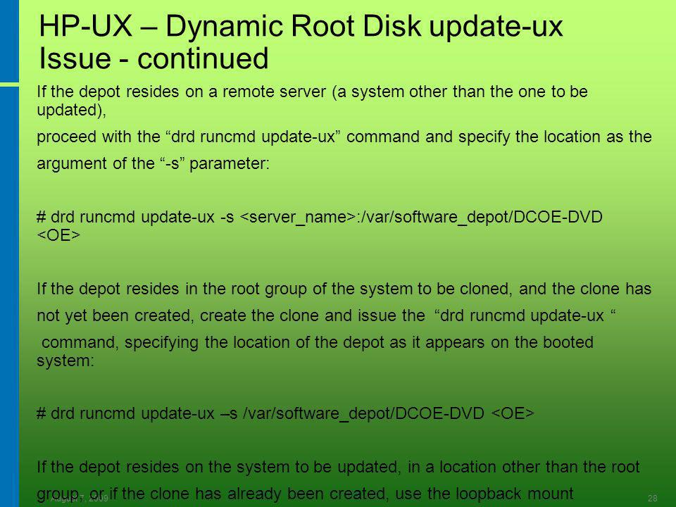 August 7, 200928 HP-UX – Dynamic Root Disk update-ux Issue - continued If the depot resides on a remote server (a system other than the one to be updated), proceed with the drd runcmd update-ux command and specify the location as the argument of the -s parameter: # drd runcmd update-ux -s :/var/software_depot/DCOE-DVD If the depot resides in the root group of the system to be cloned, and the clone has not yet been created, create the clone and issue the drd runcmd update-ux command, specifying the location of the depot as it appears on the booted system: # drd runcmd update-ux –s /var/software_depot/DCOE-DVD If the depot resides on the system to be updated, in a location other than the root group, or if the clone has already been created, use the loopback mount instructions above.