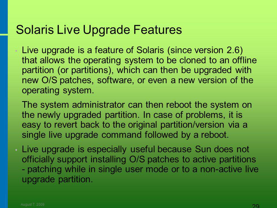 August 7, 2009 29 Solaris Live Upgrade Features Live upgrade is a feature of Solaris (since version 2.6) that allows the operating system to be cloned to an offline partition (or partitions), which can then be upgraded with new O/S patches, software, or even a new version of the operating system.