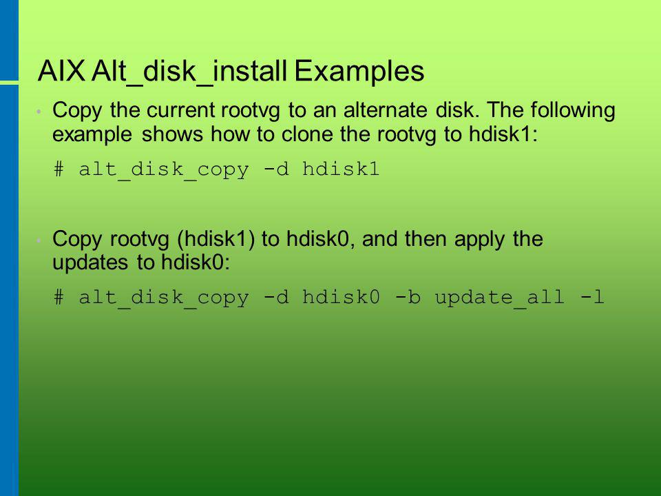 AIX Alt_disk_install Examples Copy the current rootvg to an alternate disk.