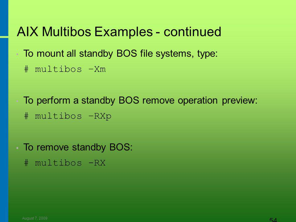 August 7, 2009 54 AIX Multibos Examples - continued To mount all standby BOS file systems, type: # multibos –Xm To perform a standby BOS remove operation preview: # multibos –RXp To remove standby BOS: # multibos -RX