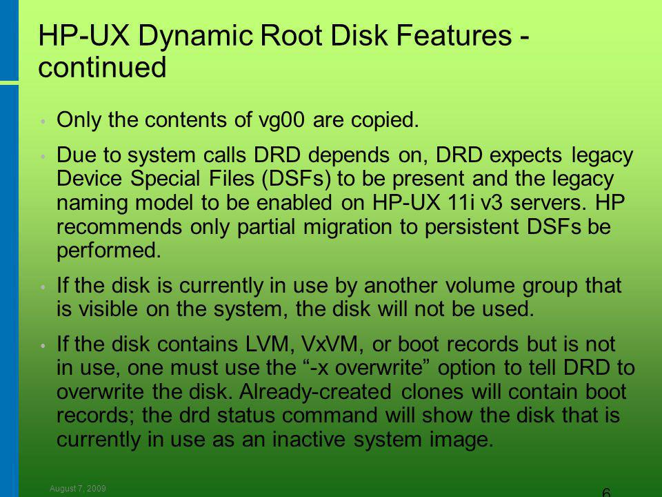 August 7, 2009 6 HP-UX Dynamic Root Disk Features - continued Only the contents of vg00 are copied.