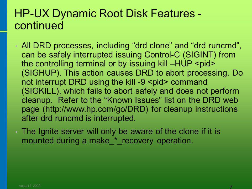 August 7, 2009 7 HP-UX Dynamic Root Disk Features - continued All DRD processes, including drd clone and drd runcmd , can be safely interrupted issuing Control-C (SIGINT) from the controlling terminal or by issuing kill –HUP (SIGHUP).
