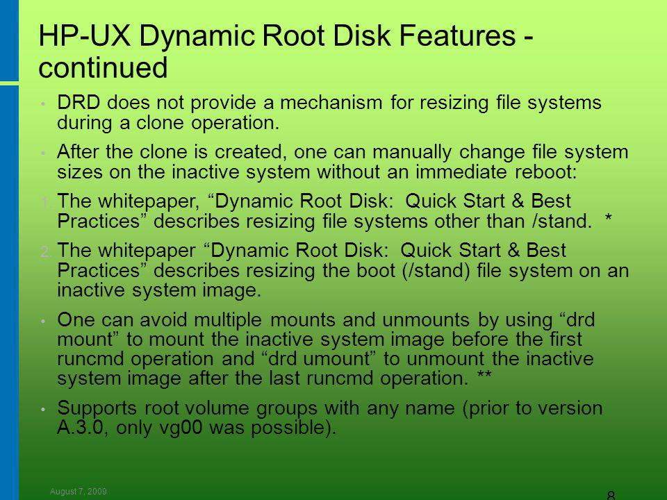 August 7, 2009 8 HP-UX Dynamic Root Disk Features - continued DRD does not provide a mechanism for resizing file systems during a clone operation.