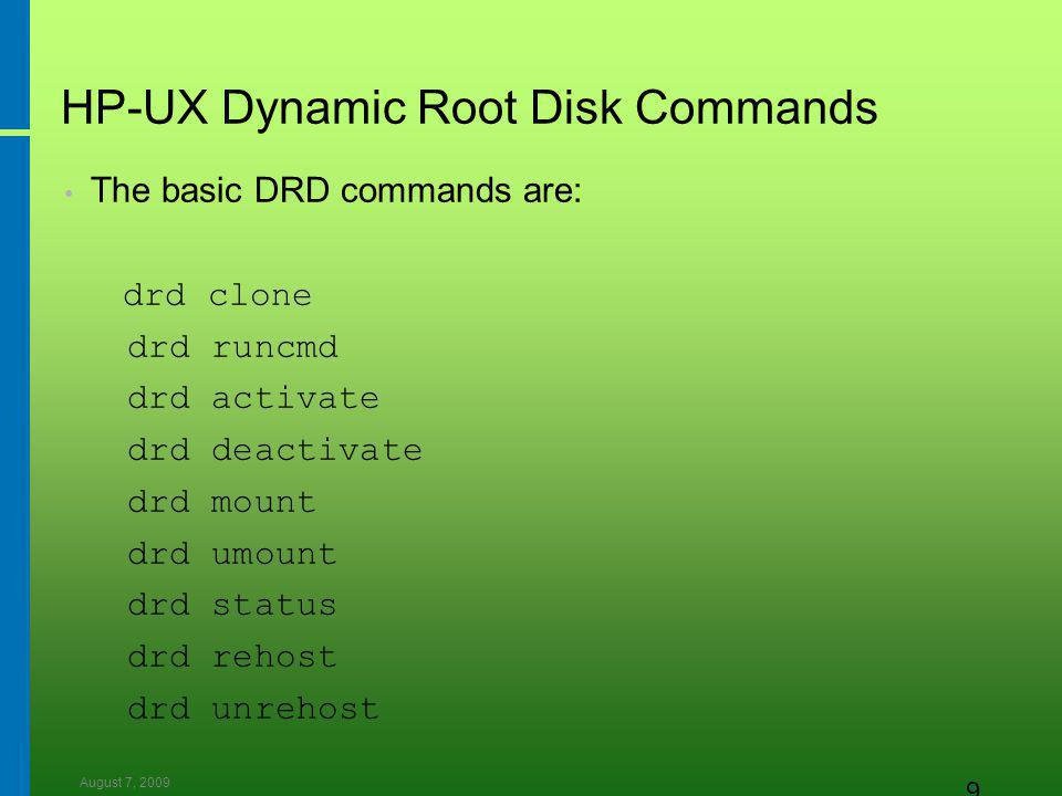 August 7, 2009 9 HP-UX Dynamic Root Disk Commands The basic DRD commands are: drd clone drd runcmd drd activate drd deactivate drd mount drd umount drd status drd rehost drd unrehost