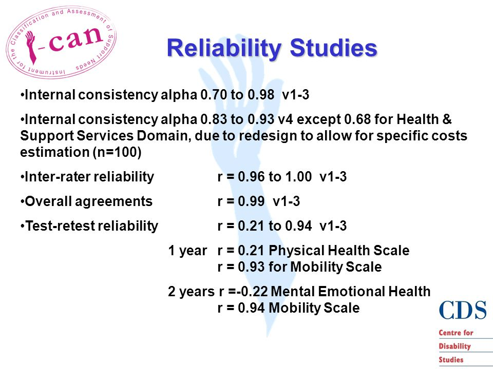 Reliability Studies Internal consistency alpha 0.70 to 0.98 v1-3 Internal consistency alpha 0.83 to 0.93 v4 except 0.68 for Health & Support Services Domain, due to redesign to allow for specific costs estimation (n=100) Inter-rater reliability r = 0.96 to 1.00 v1-3 Overall agreements r = 0.99 v1-3 Test-retest reliability r = 0.21 to 0.94 v1-3 1 year r = 0.21 Physical Health Scale r = 0.93 for Mobility Scale 2 years r =-0.22 Mental Emotional Health r = 0.94 Mobility Scale