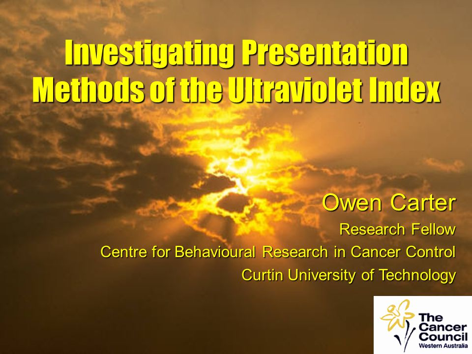 Owen Carter Research Fellow Centre for Behavioural Research in Cancer Control Curtin University of Technology Investigating Presentation Methods of the Ultraviolet Index