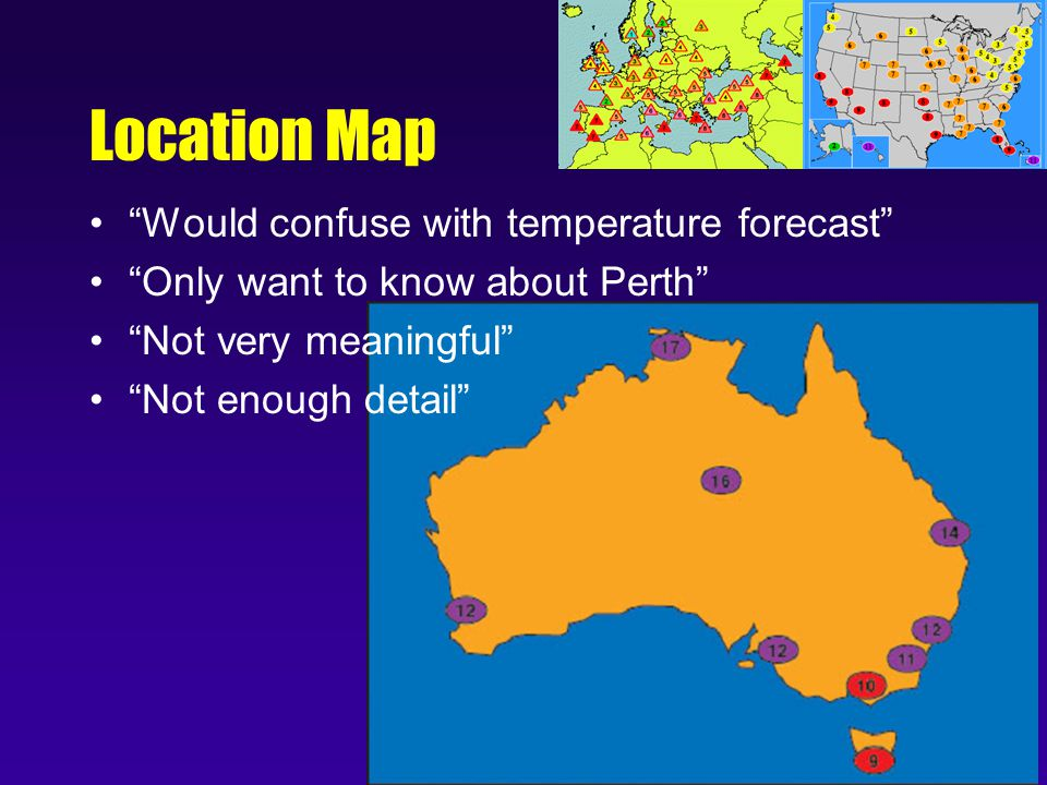 Location Map Would confuse with temperature forecast Only want to know about Perth Not very meaningful Not enough detail