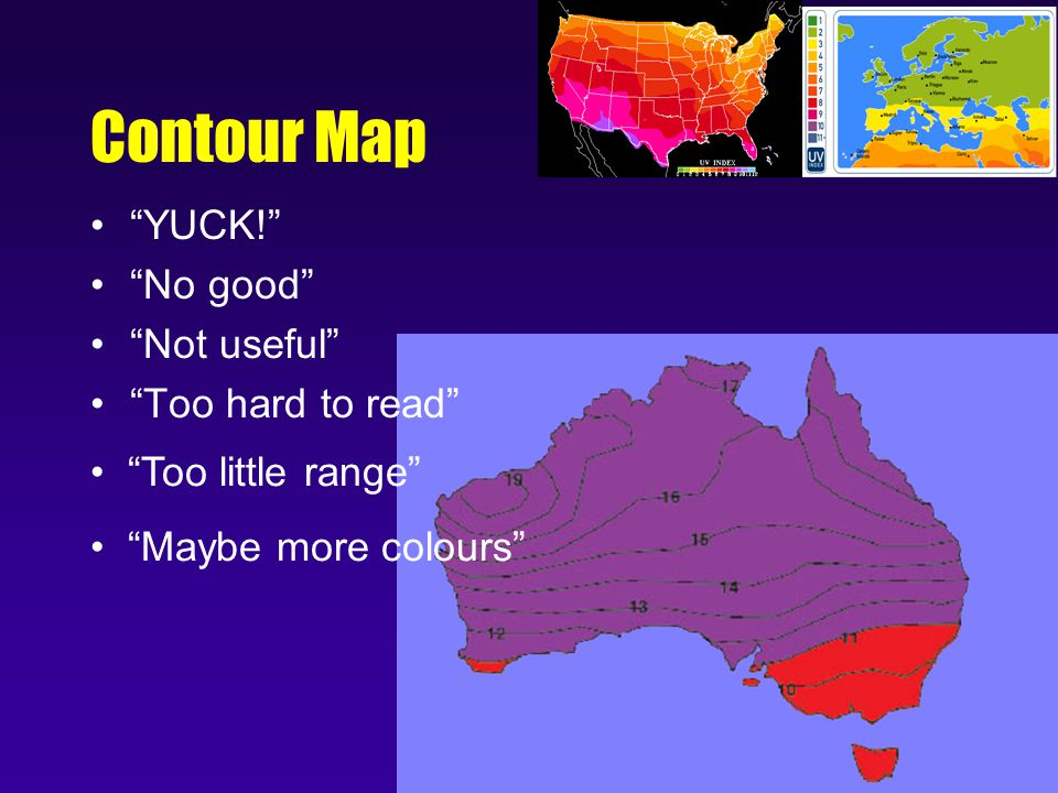Contour Map YUCK! No good Not useful Too hard to read Too little range Maybe more colours
