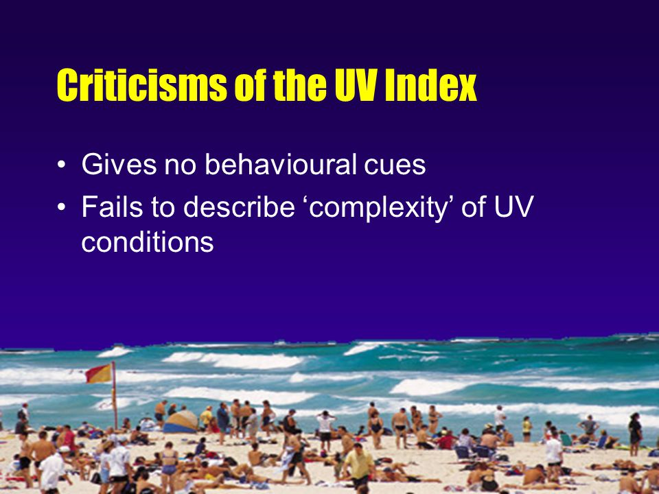 Criticisms of the UV Index Gives no behavioural cues Fails to describe 'complexity' of UV conditions