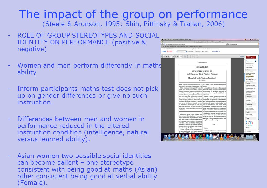The impact of the group on performance (Steele & Aronson, 1995; Shih, Pittinsky & Trahan, 2006) -ROLE OF GROUP STEREOTYPES AND SOCIAL IDENTITY ON PERFORMANCE (positive & negative) -Women and men perform differently in maths ability -Inform participants maths test does not pick up on gender differences or give no such instruction.